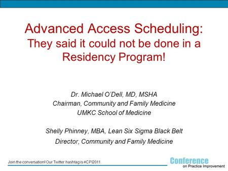 Join the conversation! Our Twitter hashtag is #CPI2011. Advanced Access Scheduling: They said it could not be done in a Residency Program! Dr. Michael.