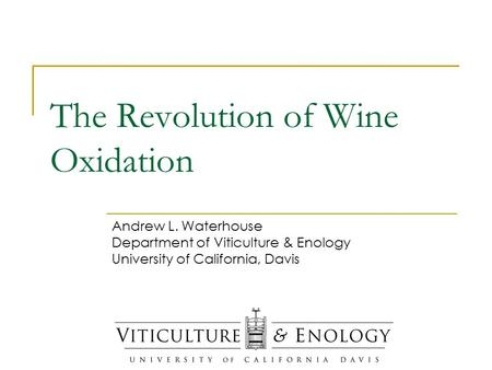 The Revolution of Wine Oxidation Andrew L. Waterhouse Department of Viticulture & Enology University of California, Davis.