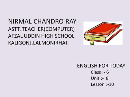 NIRMAL CHANDRO RAY ASTT. TEACHER(COMPUTER) AFZAL UDDIN HIGH SCHOOL KALIGONJ.LALMONIRHAT. ENGLISH FOR TODAY Class :- 6 Unit :- 8 Lesson :-10.