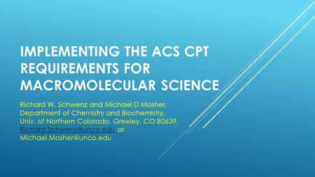 IMPLEMENTING THE ACS CPT REQUIREMENTS FOR MACROMOLECULAR SCIENCE Richard W. Schwenz and Michael D Mosher, Department of Chemistry and Biochemistry, Univ.