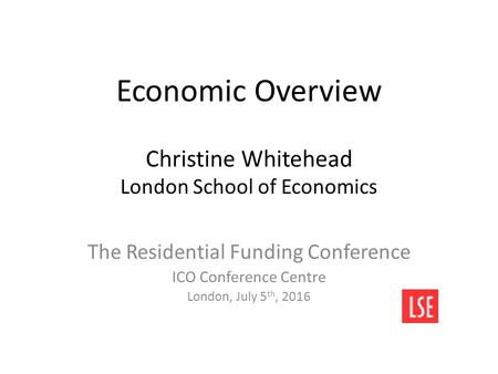 Economic Overview Christine Whitehead London School of Economics The Residential Funding Conference ICO Conference Centre London, July 5 th, 2016.