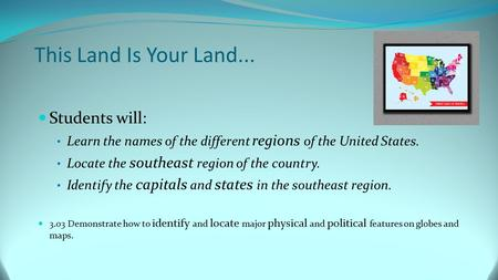 This Land Is Your Land... Students will: Learn the names of the different regions of the United States. Locate the southeast region of the country. Identify.