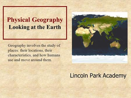Lincoln Park Academy Physical Geography Looking at the Earth Geography involves the study of places: their locations, their characteristics, and how humans.