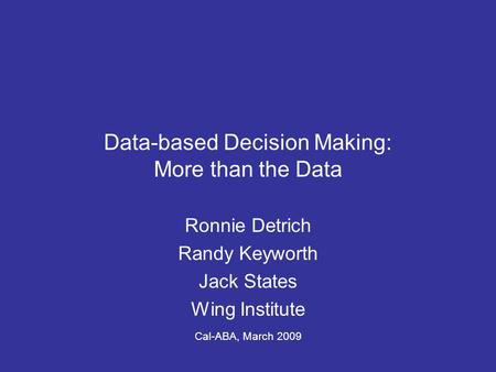 Data-based Decision Making: More than the Data Ronnie Detrich Randy Keyworth Jack States Wing Institute Cal-ABA, March 2009.