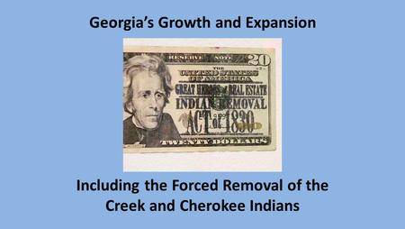 Georgia's Growth and Expansion Including the Forced Removal of the Creek and Cherokee Indians.