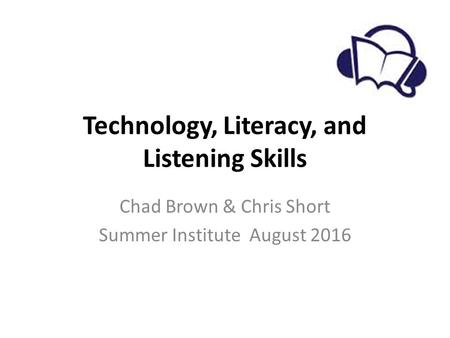 Technology, Literacy, and Listening Skills Chad Brown & Chris Short Summer Institute August 2016.