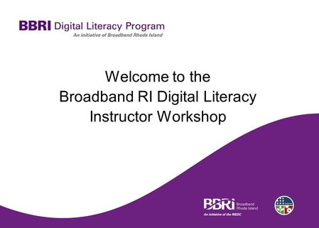 Welcome to the Broadband RI Digital Literacy Instructor Workshop.
