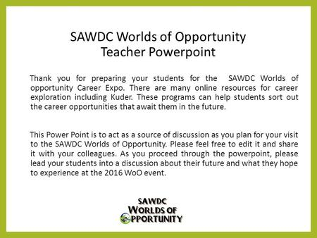 SAWDC Worlds of Opportunity Teacher Powerpoint Thank you for preparing your students for the SAWDC Worlds of opportunity Career Expo. There are many online.