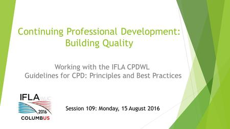 Continuing Professional Development: Building Quality Working with the IFLA CPDWL Guidelines for CPD: Principles and Best Practices Session 109: Monday,