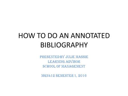 HOW TO DO AN ANNOTATED BIBLIOGRAPHY Presented by Julie Massie Learning Advisor School of Management MGN412 Semester 1, 2016.