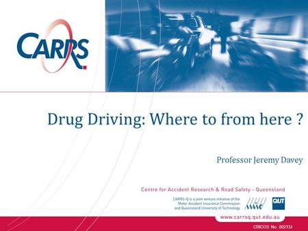 CRICOS No. 00213J Professor Jeremy Davey Drug Driving: Where to from here ?