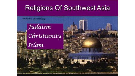 Religions Of Southwest Asia Judaism Christianity Islam.