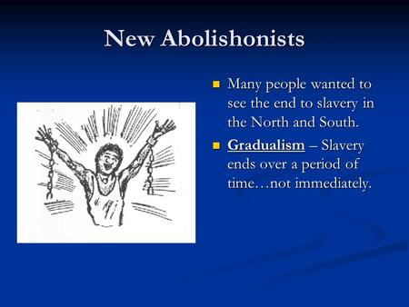 New Abolishonists Many people wanted to see the end to slavery in the North and South. Gradualism – Slavery ends over a period of time…not immediately.