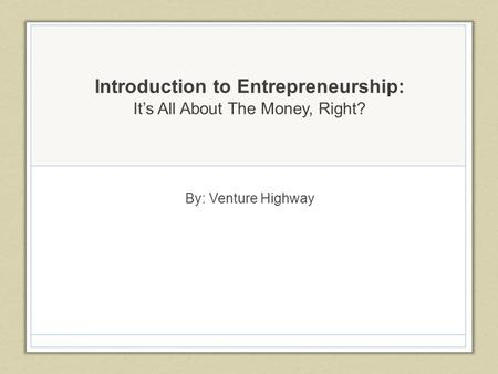 Introduction to Entrepreneurship: It's All About The Money, Right? By: Venture Highway.