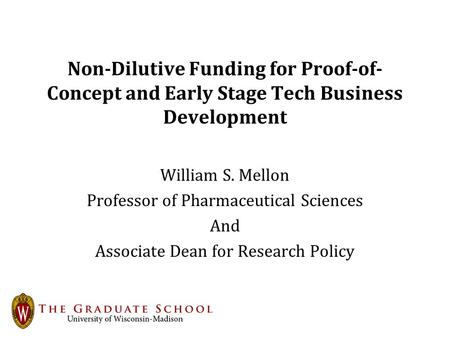 Non-Dilutive Funding for Proof-of- Concept and Early Stage Tech Business Development William S. Mellon Professor of Pharmaceutical Sciences And Associate.