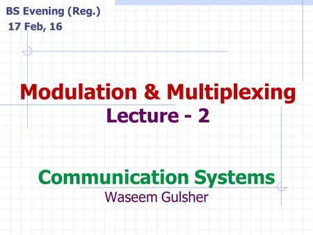 Communication Systems Waseem Gulsher Modulation & Multiplexing Lecture - 2 BS Evening (Reg.) 17 Feb, 16.
