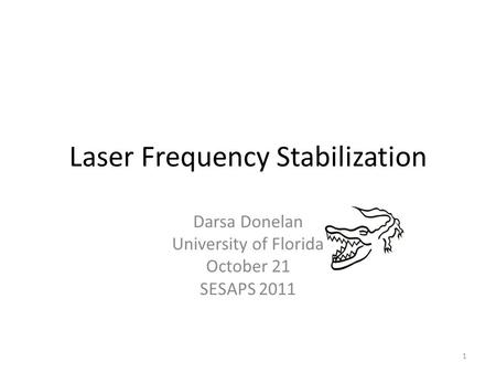 Laser Frequency Stabilization Darsa Donelan University of Florida October 21 SESAPS 2011 1.