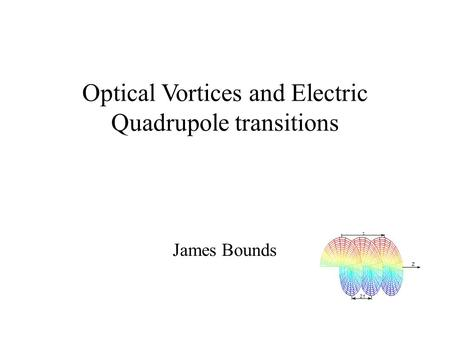 Optical Vortices and Electric Quadrupole transitions James Bounds.