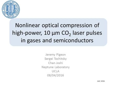 Nonlinear optical compression of high-power, 10 µm CO 2 laser pulses in gases and semiconductors Jeremy Pigeon Sergei Tochitsky Chan Joshi Neptune Laboratory.