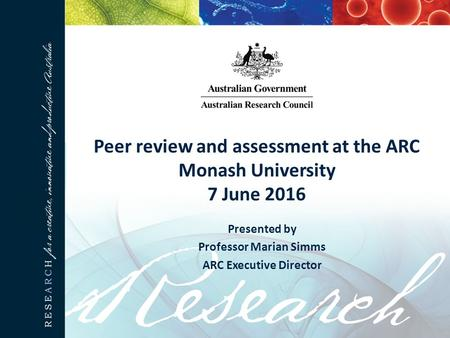 Peer review and assessment at the ARC Monash University 7 June 2016 Presented by Professor Marian Simms ARC Executive Director.