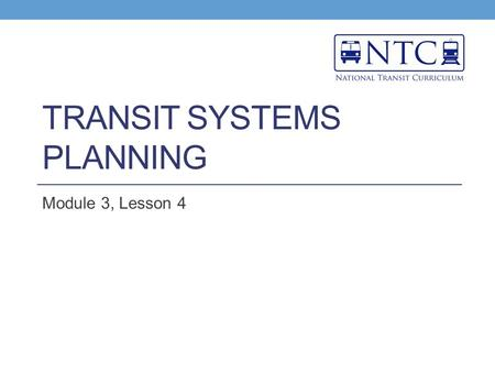 TRANSIT SYSTEMS PLANNING Module 3, Lesson 4. Learning Objectives Define systems planning Understand the steps required for plan selection and the key.