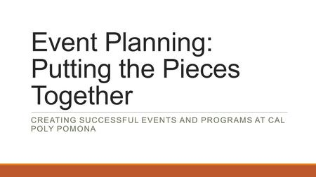 Event Planning: Putting the Pieces Together CREATING SUCCESSFUL EVENTS AND PROGRAMS AT CAL POLY POMONA.