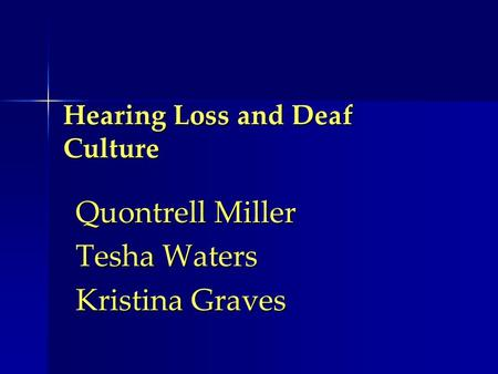 Hearing Loss and Deaf Culture Quontrell Miller Tesha Waters Kristina Graves.