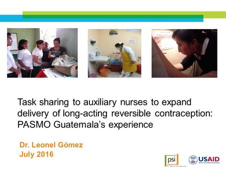 Task sharing to auxiliary nurses to expand delivery of long-acting reversible contraception: PASMO Guatemala's experience July 2016 Dr. Leonel Gómez.