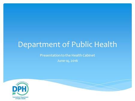 Department of Public Health Presentation to the Health Cabinet June 14, 2016.
