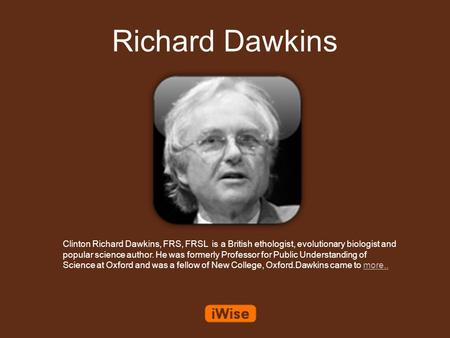 Richard Dawkins Clinton Richard Dawkins, FRS, FRSL is a British ethologist, evolutionary biologist and popular science author. He was formerly Professor.