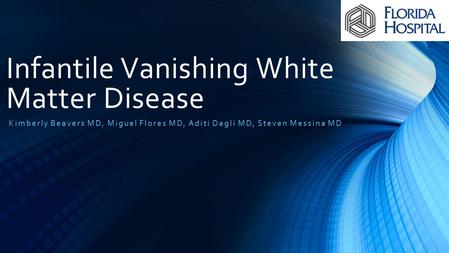 Infantile Vanishing White Matter Disease Kimberly Beavers MD, Miguel Flores MD, Aditi Dagli MD, Steven Messina MD.