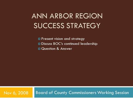 ANN ARBOR REGION SUCCESS STRATEGY Board of County Commissioners Working Session Nov 6, 2008  Present vision and strategy  Discuss BOC's continued leadership.