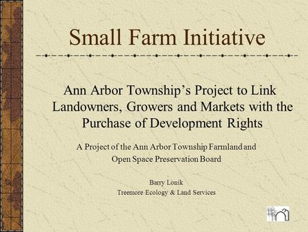 Small Farm Initiative Ann Arbor Township's Project to Link Landowners, Growers and Markets with the Purchase of Development Rights A Project of the Ann.