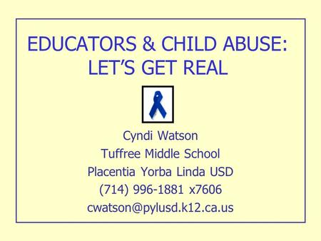 EDUCATORS & CHILD ABUSE: LET'S GET REAL Cyndi Watson Tuffree Middle School Placentia Yorba Linda USD (714) 996-1881 x7606