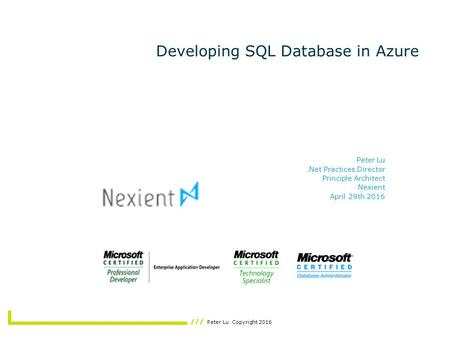 Peter Lu Copyright 2016 Developing SQL Database in Azure Peter Lu.Net Practices Director Principle Architect Nexient April 29th 2016.