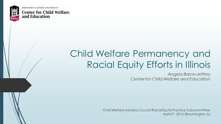 Child Welfare Permanency and Racial Equity Efforts in Illinois Angela Baron-Jeffrey Center for Child Welfare and Education Child Welfare Advisory Council.