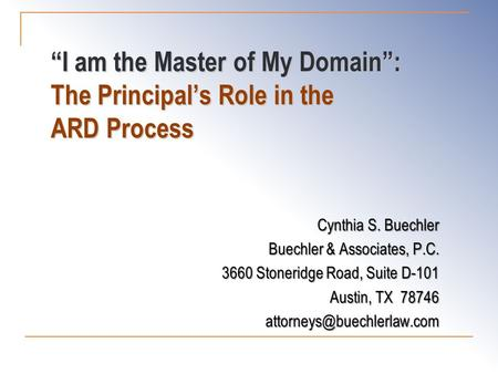 """I am the Master of My Domain"": The Principal's Role in the ARD Process Cynthia S. Buechler Buechler & Associates, P.C. 3660 Stoneridge Road, Suite D-101."