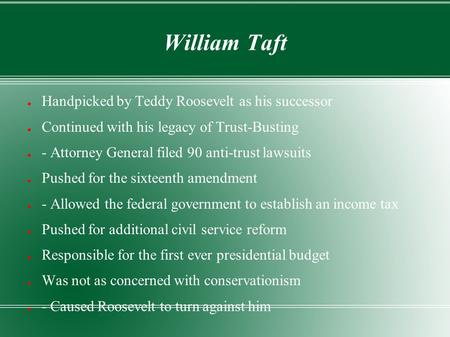 William Taft ● Handpicked by Teddy Roosevelt as his successor ● Continued with his legacy of Trust-Busting ● - Attorney General filed 90 anti-trust lawsuits.