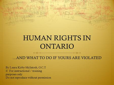 HUMAN RIGHTS IN ONTARIO …AND WHAT TO DO IF YOURS ARE VIOLATED By Laura Kirby-McIntosh, O.C.T © For instructional / training purposes only Do not reproduce.