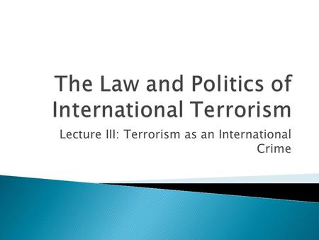Lecture III: Terrorism as an International Crime.
