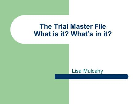 The Trial Master File What is it? What's in it? Lisa Mulcahy.