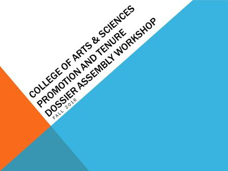 COLLEGE OF ARTS & SCIENCES PROMOTION AND TENURE DOSSIER ASSEMBLY WORKSHOP FALL 2016.