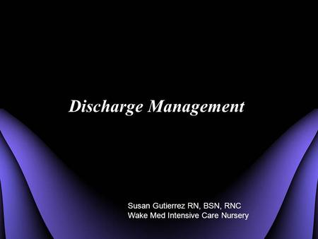 Discharge Management Susan Gutierrez RN, BSN, RNC Wake Med Intensive Care Nursery.