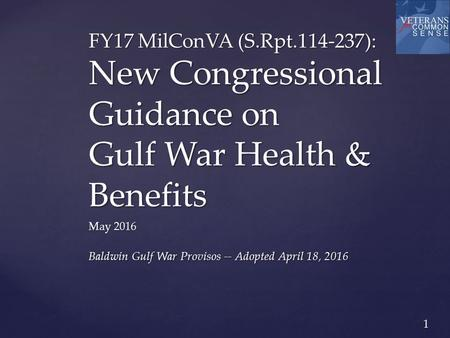 1 FY17 MilConVA (S.Rpt.114-237): New Congressional Guidance on Gulf War Health & Benefits May 2016 Baldwin Gulf War Provisos -- Adopted April 18, 2016.
