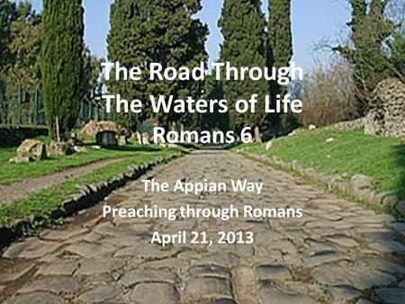 The Road Through The Waters of Life Romans 6 The Appian Way Preaching through Romans April 21, 2013.