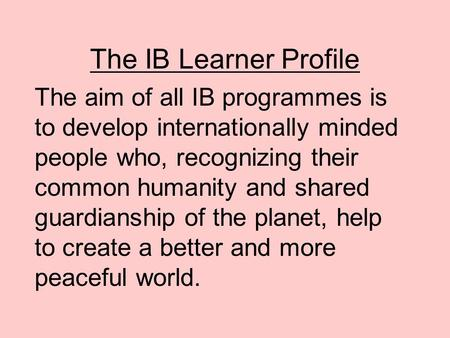 The IB Learner Profile The aim of all IB programmes is to develop internationally minded people who, recognizing their common humanity and shared guardianship.