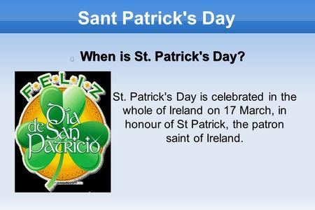 Sant Patrick's Day When is St. Patrick's Day? St. Patrick's Day is celebrated in the whole of Ireland on 17 March, in honour of St Patrick, the patron.