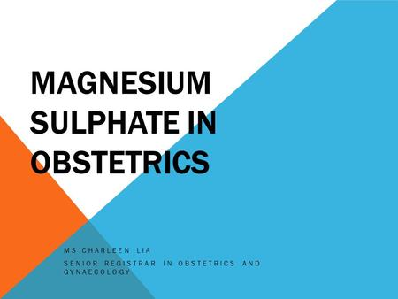 MAGNESIUM SULPHATE IN OBSTETRICS MS CHARLEEN LIA SENIOR REGISTRAR IN OBSTETRICS AND GYNAECOLOGY.