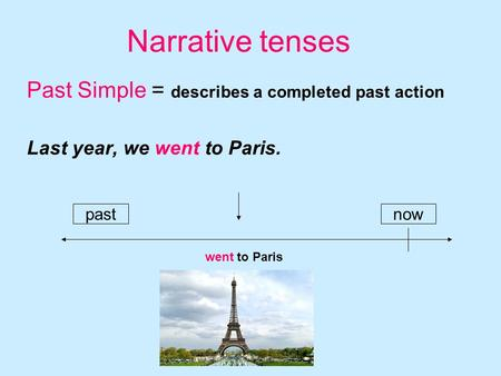 Narrative tenses Past Simple = describes a completed past action Last year, we went to Paris. pastnow went to Paris.