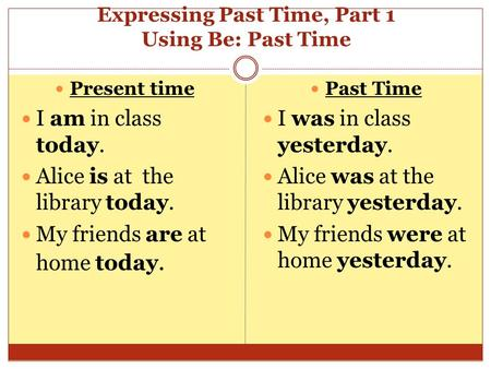 Expressing Past Time, Part 1 Using Be: Past Time Present time I am in class today. Alice is at the library today. My friends are at home today. Past Time.